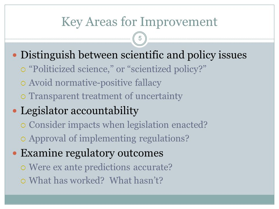 Key Areas for Improvement Distinguish between scientific and policy issues  Politicized science, or scientized policy  Avoid normative-positive fallacy  Transparent treatment of uncertainty Legislator accountability  Consider impacts when legislation enacted.