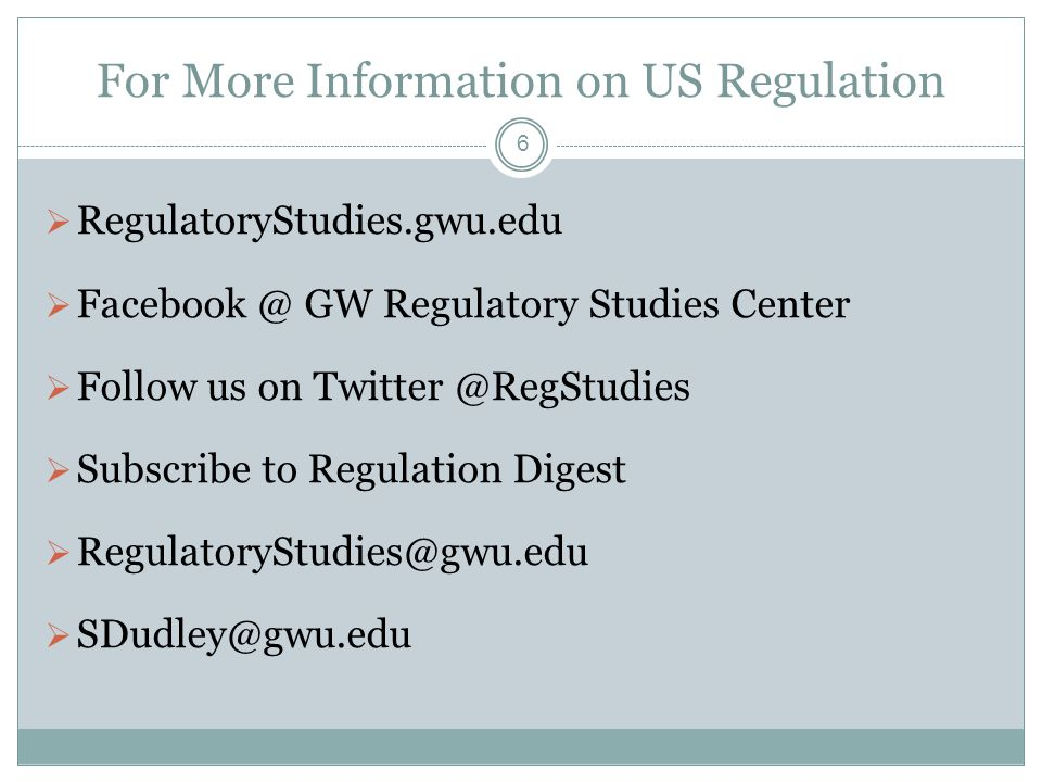 For More Information on US Regulation  RegulatoryStudies.gwu.edu  Facebook @ GW Regulatory Studies Center  Follow us on Twitter @RegStudies  Subscribe to Regulation Digest  RegulatoryStudies@gwu.edu  SDudley@gwu.edu 6
