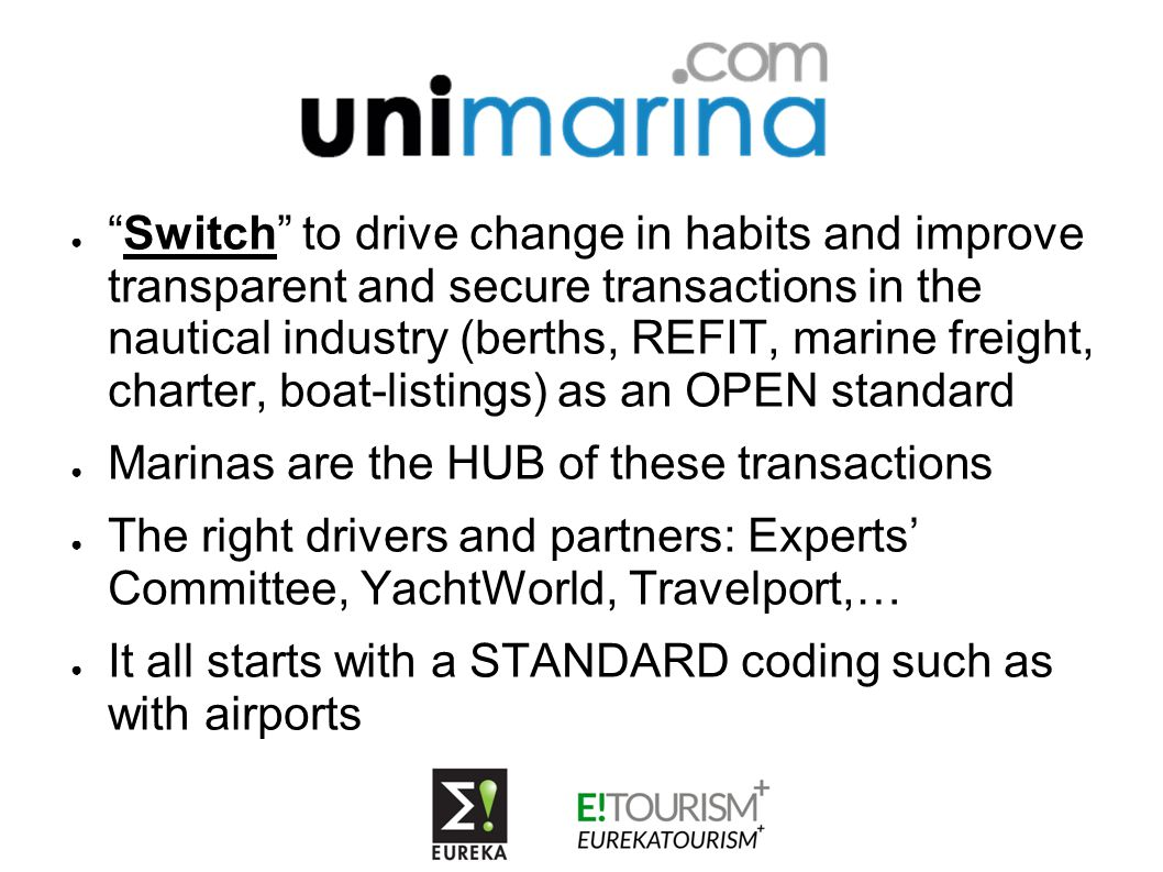 ● Switch to drive change in habits and improve transparent and secure transactions in the nautical industry (berths, REFIT, marine freight, charter, boat-listings) as an OPEN standard ● Marinas are the HUB of these transactions ● The right drivers and partners: Experts' Committee, YachtWorld, Travelport,… ● It all starts with a STANDARD coding such as with airports