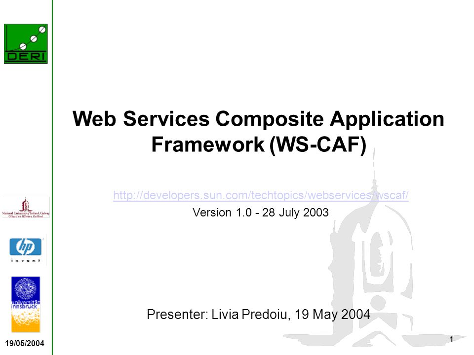 19/05/2004 1 Web Services Composite Application Framework (WS-CAF) Presenter: Livia Predoiu, 19 May 2004 http://developers.sun.com/techtopics/webservices/wscaf/ Version 1.0 - 28 July 2003