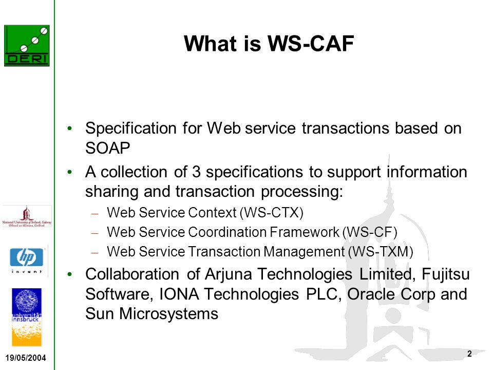 19/05/2004 2 What is WS-CAF Specification for Web service transactions based on SOAP A collection of 3 specifications to support information sharing and transaction processing: – Web Service Context (WS-CTX) – Web Service Coordination Framework (WS-CF) – Web Service Transaction Management (WS-TXM) Collaboration of Arjuna Technologies Limited, Fujitsu Software, IONA Technologies PLC, Oracle Corp and Sun Microsystems