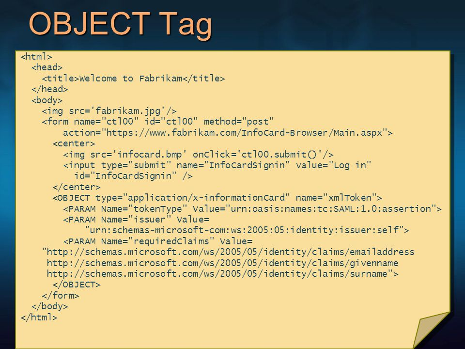 OBJECT Tag Welcome to Fabrikam <form name= ctl00 id= ctl00 method= post action= https://www.fabrikam.com/InfoCard-Browser/Main.aspx > <input type= submit name= InfoCardSignin value= Log in id= InfoCardSignin /> <PARAM Name= issuer Value= urn:schemas-microsoft-com:ws:2005:05:identity:issuer:self > <PARAM Name= requiredClaims Value= http://schemas.microsoft.com/ws/2005/05/identity/claims/emailaddress http://schemas.microsoft.com/ws/2005/05/identity/claims/givenname http://schemas.microsoft.com/ws/2005/05/identity/claims/surname > Welcome to Fabrikam <form name= ctl00 id= ctl00 method= post action= https://www.fabrikam.com/InfoCard-Browser/Main.aspx > <input type= submit name= InfoCardSignin value= Log in id= InfoCardSignin /> <PARAM Name= issuer Value= urn:schemas-microsoft-com:ws:2005:05:identity:issuer:self > <PARAM Name= requiredClaims Value= http://schemas.microsoft.com/ws/2005/05/identity/claims/emailaddress http://schemas.microsoft.com/ws/2005/05/identity/claims/givenname http://schemas.microsoft.com/ws/2005/05/identity/claims/surname >