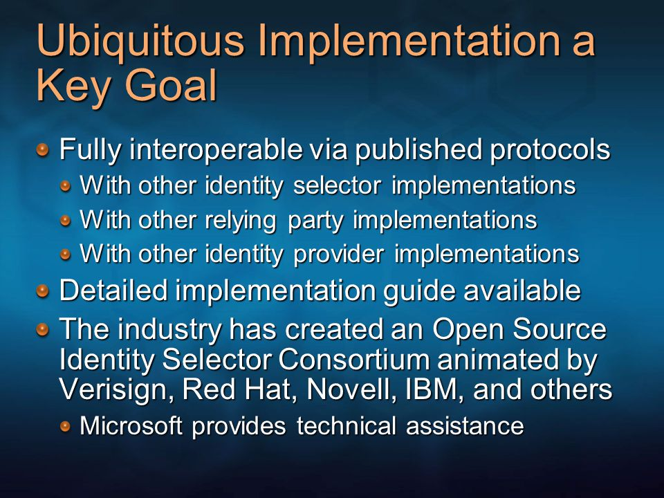 Ubiquitous Implementation a Key Goal Fully interoperable via published protocols With other identity selector implementations With other relying party implementations With other identity provider implementations Detailed implementation guide available The industry has created an Open Source Identity Selector Consortium animated by Verisign, Red Hat, Novell, IBM, and others Microsoft provides technical assistance