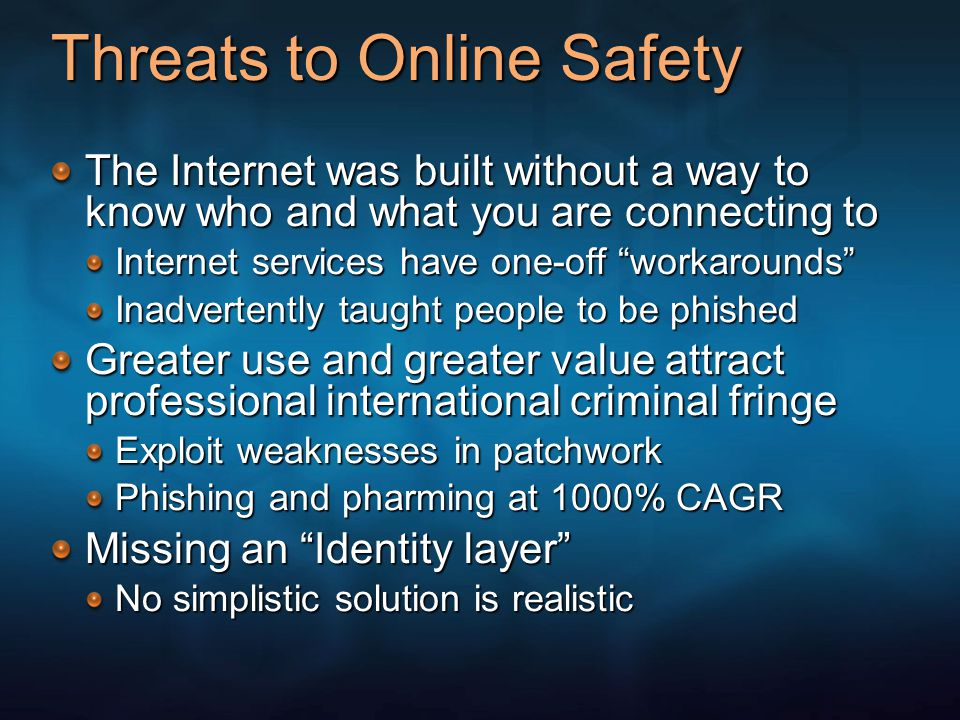 Threats to Online Safety The Internet was built without a way to know who and what you are connecting to Internet services have one-off workarounds Inadvertently taught people to be phished Greater use and greater value attract professional international criminal fringe Exploit weaknesses in patchwork Phishing and pharming at 1000% CAGR Missing an Identity layer No simplistic solution is realistic
