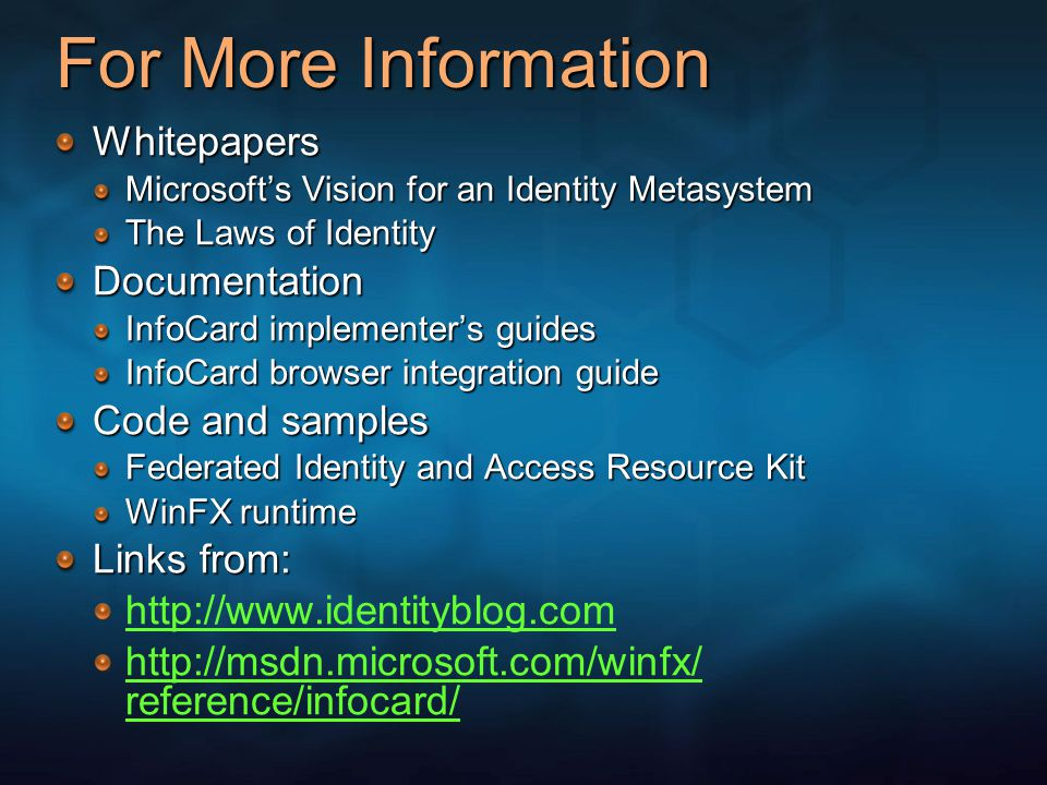 For More Information Whitepapers Microsoft's Vision for an Identity Metasystem The Laws of Identity Documentation InfoCard implementer's guides InfoCard browser integration guide Code and samples Federated Identity and Access Resource Kit WinFX runtime Links from: http://www.identityblog.com http://msdn.microsoft.com/winfx/ reference/infocard/