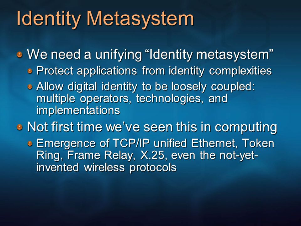 Identity Metasystem We need a unifying Identity metasystem Protect applications from identity complexities Allow digital identity to be loosely coupled: multiple operators, technologies, and implementations Not first time we've seen this in computing Emergence of TCP/IP unified Ethernet, Token Ring, Frame Relay, X.25, even the not-yet- invented wireless protocols
