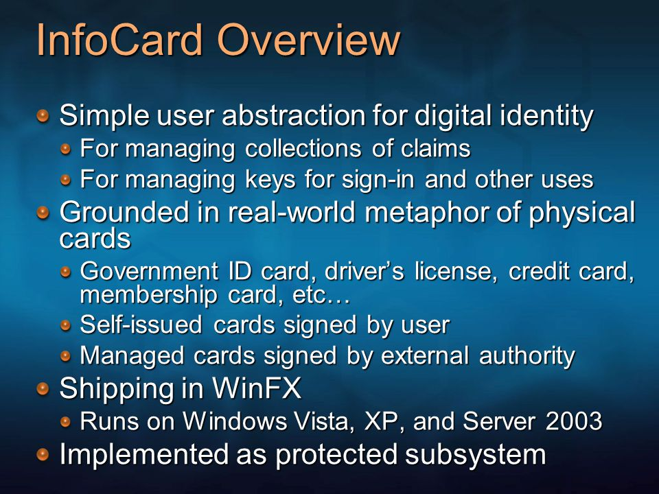 InfoCard Overview Simple user abstraction for digital identity For managing collections of claims For managing keys for sign-in and other uses Grounded in real-world metaphor of physical cards Government ID card, driver's license, credit card, membership card, etc… Self-issued cards signed by user Managed cards signed by external authority Shipping in WinFX Runs on Windows Vista, XP, and Server 2003 Implemented as protected subsystem