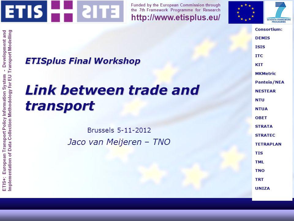 ETIS+: European Transport Policy Information System - Development and Implementation of Data Collection Methodology for EU Transport Modelling Funded by the European Commission through the 7th Framework Programme for Research http://www.etisplus.eu/ ETISplus Final Workshop Link between trade and transport Brussels 5-11-2012 Jaco van Meijeren – TNO Consortium:DEMISISISITCKITMKMetricPanteia/NEANESTEARNTUNTUAOBETSTRATASTRATECTETRAPLANTISTMLTNOTRTUNIZA