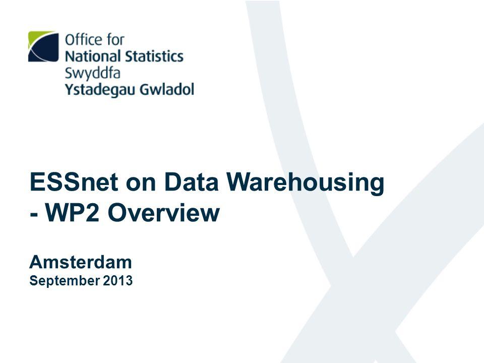 ESSnet on Data Warehousing - WP2 Overview Amsterdam September 2013