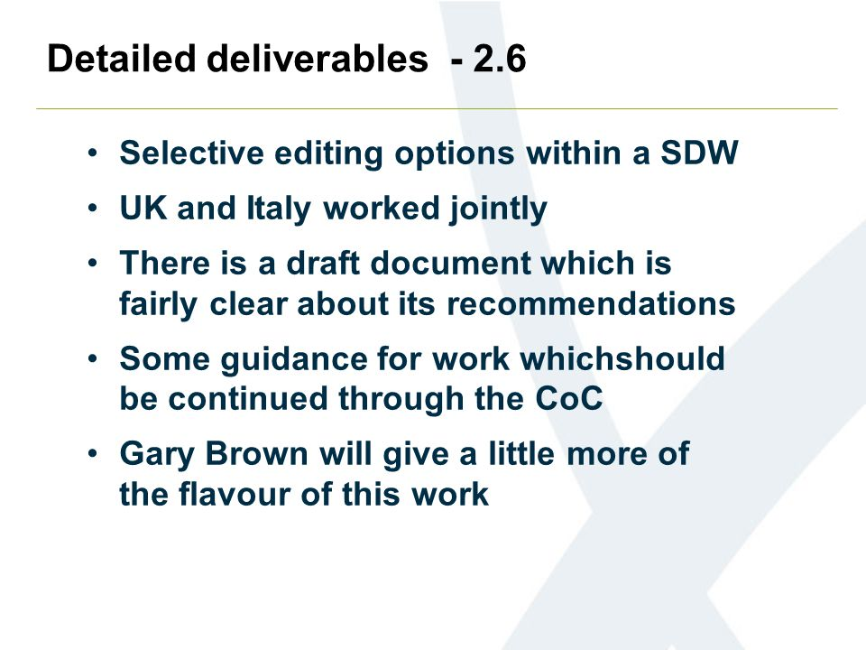 Detailed deliverables - 2.6 Selective editing options within a SDW UK and Italy worked jointly There is a draft document which is fairly clear about its recommendations Some guidance for work whichshould be continued through the CoC Gary Brown will give a little more of the flavour of this work