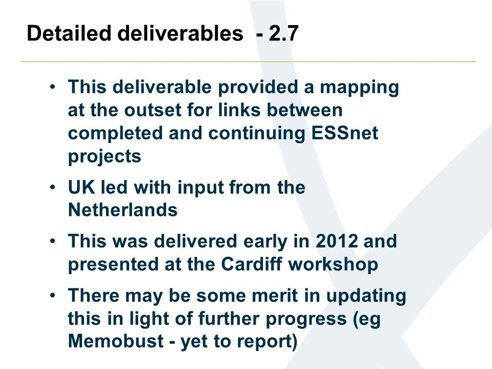 Detailed deliverables - 2.7 This deliverable provided a mapping at the outset for links between completed and continuing ESSnet projects UK led with input from the Netherlands This was delivered early in 2012 and presented at the Cardiff workshop There may be some merit in updating this in light of further progress (eg Memobust - yet to report)