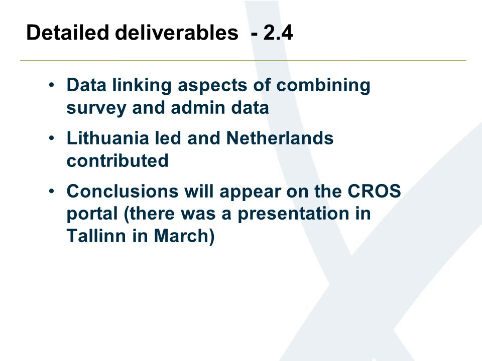 Detailed deliverables - 2.4 Data linking aspects of combining survey and admin data Lithuania led and Netherlands contributed Conclusions will appear on the CROS portal (there was a presentation in Tallinn in March)