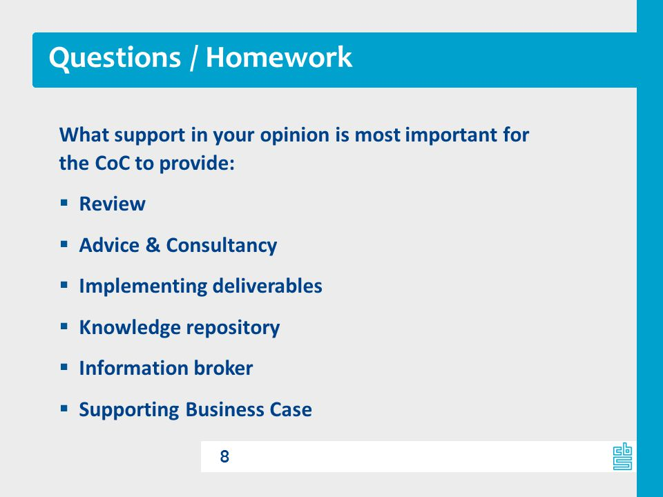 Questions / Homework 8 What support in your opinion is most important for the CoC to provide:  Review  Advice & Consultancy  Implementing deliverables  Knowledge repository  Information broker  Supporting Business Case