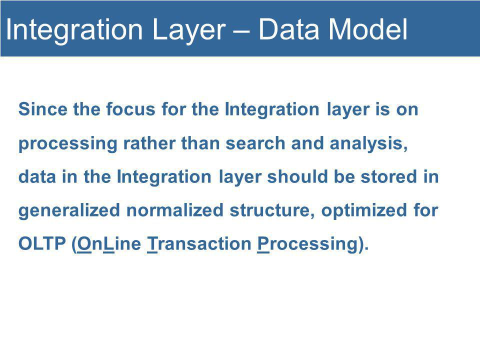 Since the focus for the Integration layer is on processing rather than search and analysis, data in the Integration layer should be stored in generalized normalized structure, optimized for OLTP (OnLine Transaction Processing).