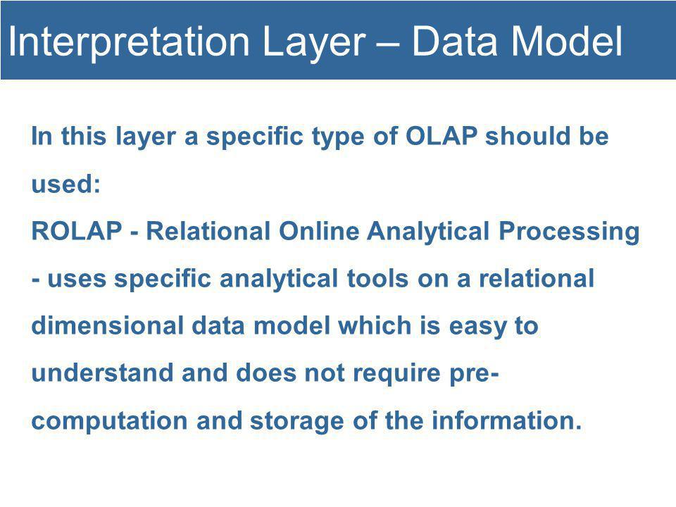 In this layer a specific type of OLAP should be used: ROLAP - Relational Online Analytical Processing - uses specific analytical tools on a relational dimensional data model which is easy to understand and does not require pre- computation and storage of the information.