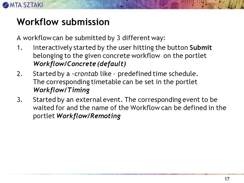 17 Workflow submission A workflow can be submitted by 3 different way: 1.Interactively started by the user hitting the button Submit belonging to the given concrete workflow on the portlet Workflow/Concrete (default) 2.Started by a –crontab like - predefined time schedule.