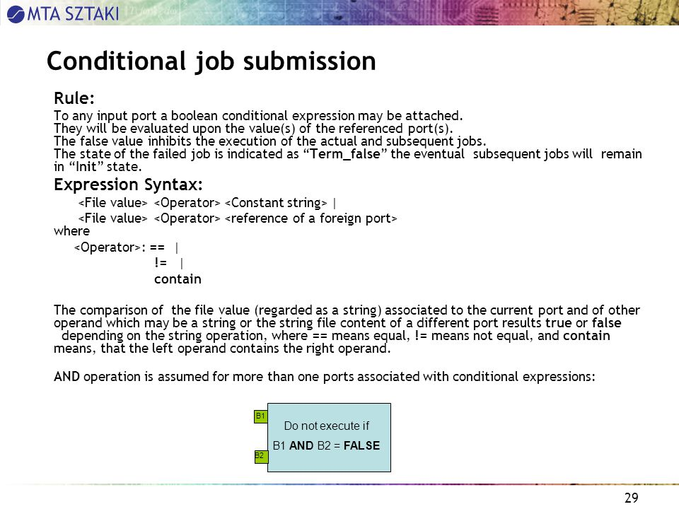 29 Conditional job submission Rule: To any input port a boolean conditional expression may be attached.