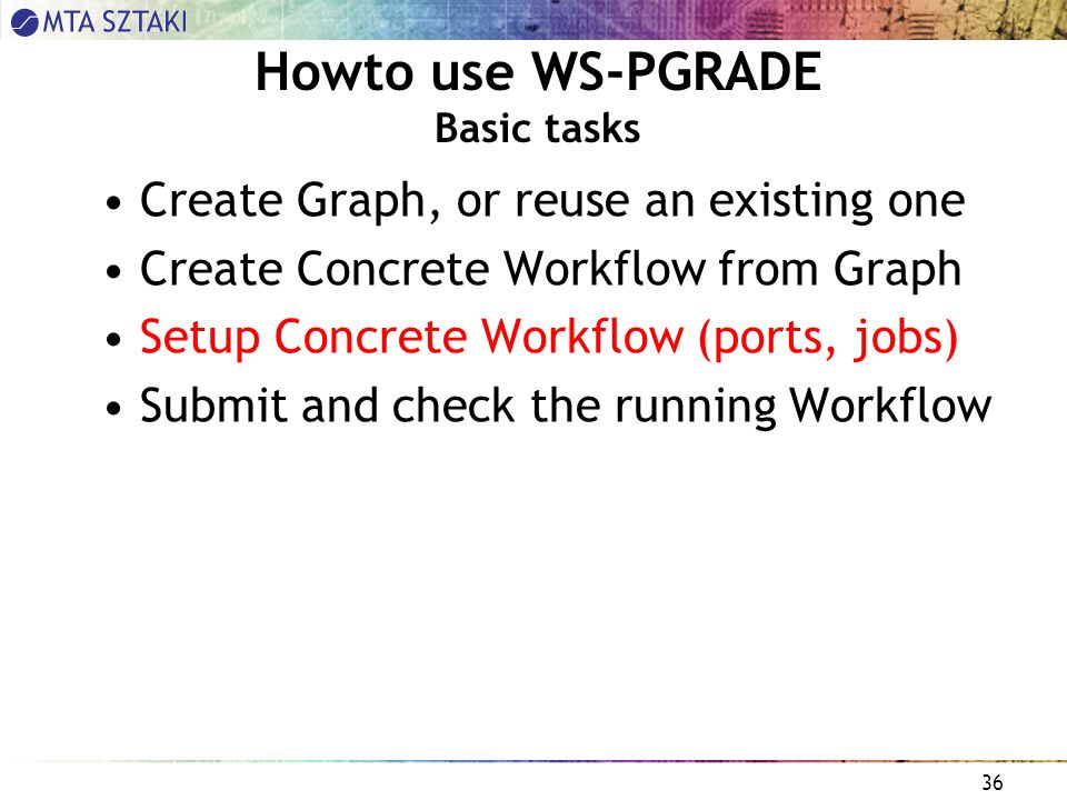 36 Howto use WS-PGRADE Basic tasks Create Graph, or reuse an existing one Create Concrete Workflow from Graph Setup Concrete Workflow (ports, jobs) Submit and check the running Workflow