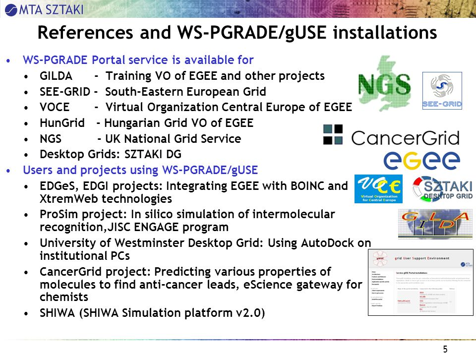 5 References and WS-PGRADE/gUSE installations WS-PGRADE Portal service is available for GILDA - Training VO of EGEE and other projects SEE-GRID - South-Eastern European Grid VOCE - Virtual Organization Central Europe of EGEE HunGrid - Hungarian Grid VO of EGEE NGS - UK National Grid Service Desktop Grids: SZTAKI DG Users and projects using WS-PGRADE/gUSE EDGeS, EDGI projects: Integrating EGEE with BOINC and XtremWeb technologies ProSim project: In silico simulation of intermolecular recognition,JISC ENGAGE program University of Westminster Desktop Grid: Using AutoDock on institutional PCs CancerGrid project: Predicting various properties of molecules to find anti-cancer leads, eScience gateway for chemists SHIWA (SHIWA Simulation platform v2.0)