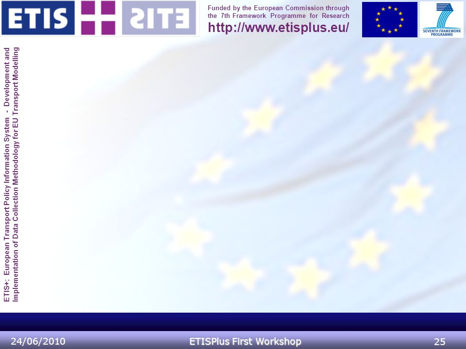 ETIS+: European Transport Policy Information System - Development and Implementation of Data Collection Methodology for EU Transport Modelling Funded by the European Commission through the 7th Framework Programme for Research http://www.etisplus.eu/ 24/06/2010 ETISPlus First Workshop 25