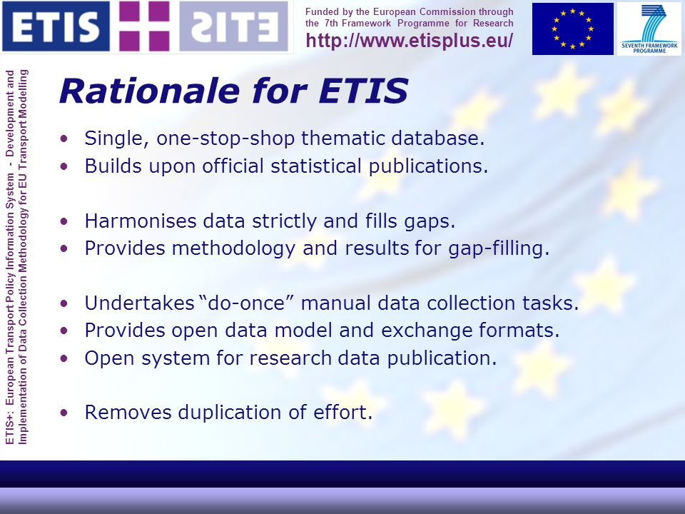 ETIS+: European Transport Policy Information System - Development and Implementation of Data Collection Methodology for EU Transport Modelling Funded by the European Commission through the 7th Framework Programme for Research http://www.etisplus.eu/ Rationale for ETIS Single, one-stop-shop thematic database.
