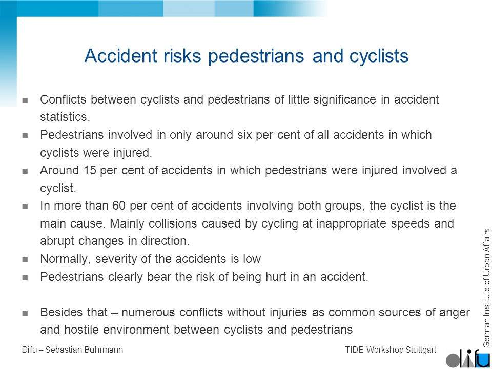 German Institute of Urban Affairs Difu – Sebastian BührmannTIDE Workshop Stuttgart Accident risks pedestrians and cyclists n Conflicts between cyclists and pedestrians of little significance in accident statistics.