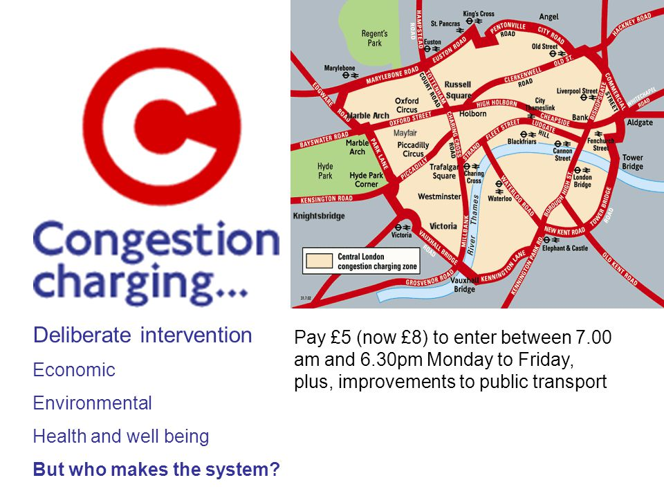 Pay £5 (now £8) to enter between 7.00 am and 6.30pm Monday to Friday, plus, improvements to public transport Deliberate intervention Economic Environmental Health and well being But who makes the system?