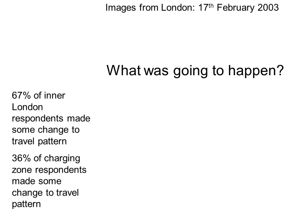 Images from London: 17 th February 2003 67% of inner London respondents made some change to travel pattern 36% of charging zone respondents made some change to travel pattern What was going to happen?