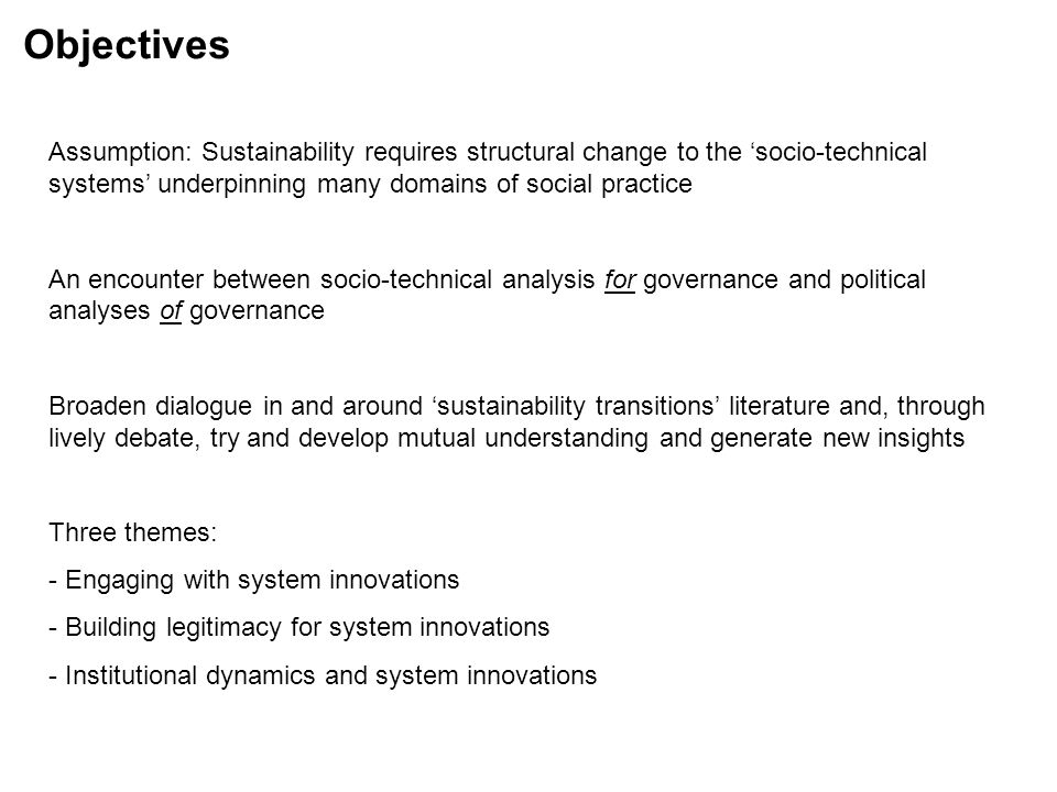 Objectives Assumption: Sustainability requires structural change to the 'socio-technical systems' underpinning many domains of social practice An encounter between socio-technical analysis for governance and political analyses of governance Broaden dialogue in and around 'sustainability transitions' literature and, through lively debate, try and develop mutual understanding and generate new insights Three themes: - Engaging with system innovations - Building legitimacy for system innovations - Institutional dynamics and system innovations