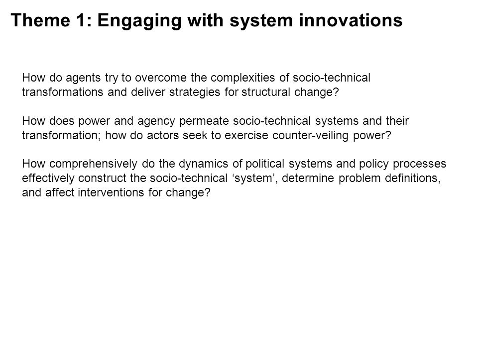 Theme 1: Engaging with system innovations How do agents try to overcome the complexities of socio-technical transformations and deliver strategies for structural change.