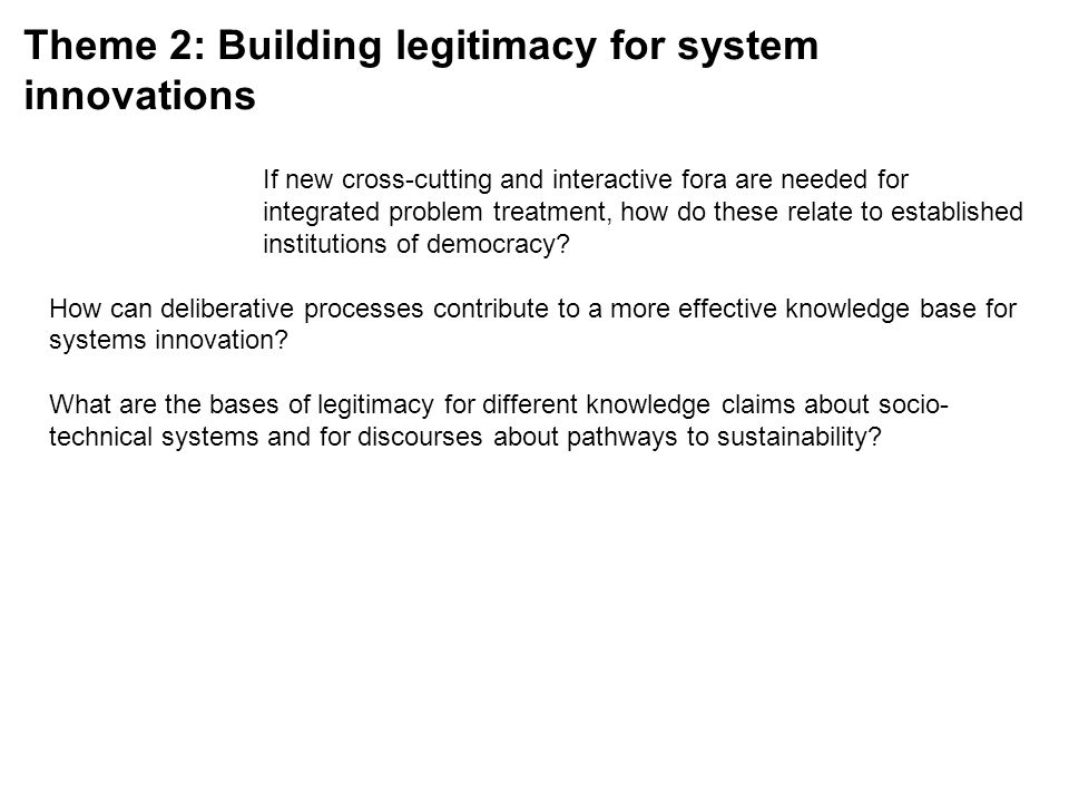Theme 2: Building legitimacy for system innovations If new cross-cutting and interactive fora are needed for integrated problem treatment, how do these relate to established institutions of democracy.