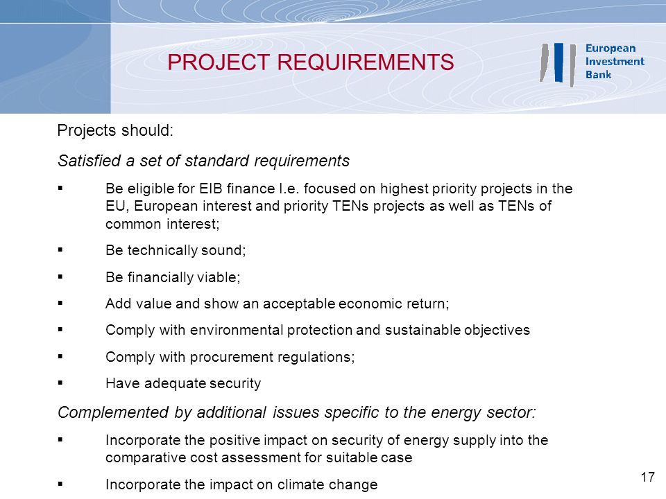 17 PROJECT REQUIREMENTS Projects should: Satisfied a set of standard requirements  Be eligible for EIB finance I.e. focused on highest priority proje