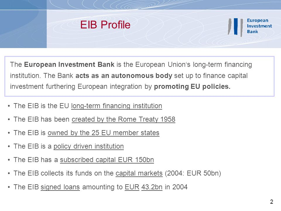 2 The EIB is the EU long-term financing institution The EIB has been created by the Rome Treaty 1958 The EIB is owned by the 25 EU member states The E