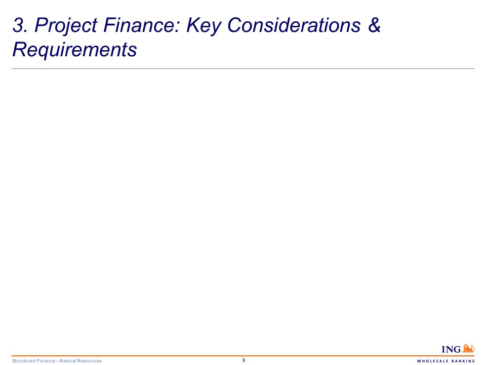 Structured Finance – Natural Resources 9 3. Project Finance: Key Considerations & Requirements