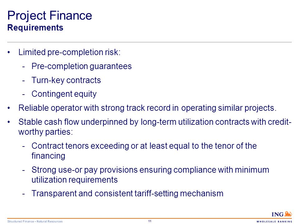 Structured Finance – Natural Resources 11 Project Finance Requirements Limited pre-completion risk: -Pre-completion guarantees -Turn-key contracts -Co