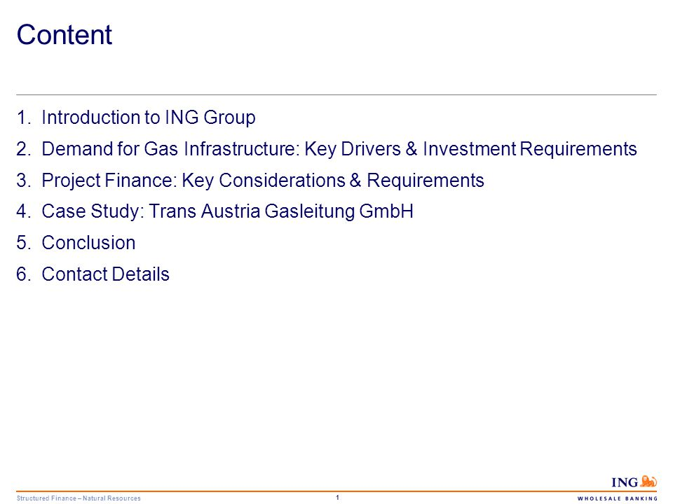 Structured Finance – Natural Resources 1 Content 1.Introduction to ING Group 2.Demand for Gas Infrastructure: Key Drivers & Investment Requirements 3.