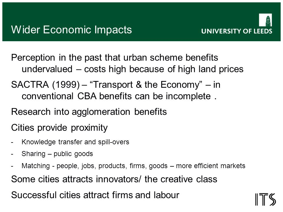 Wider Economic Impacts Perception in the past that urban scheme benefits undervalued – costs high because of high land prices SACTRA (1999) – Transport & the Economy – in conventional CBA benefits can be incomplete.