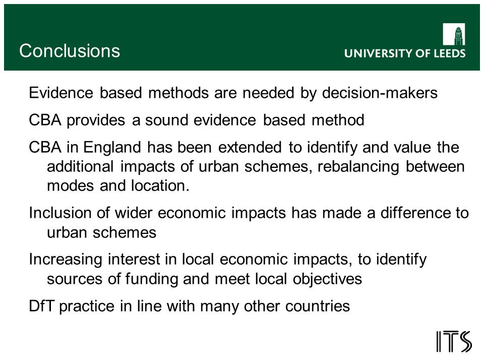 Conclusions Evidence based methods are needed by decision-makers CBA provides a sound evidence based method CBA in England has been extended to identify and value the additional impacts of urban schemes, rebalancing between modes and location.