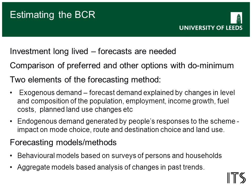 Estimating the BCR Investment long lived – forecasts are needed Comparison of preferred and other options with do-minimum Two elements of the forecasting method: Exogenous demand – forecast demand explained by changes in level and composition of the population, employment, income growth, fuel costs, planned land use changes etc Endogenous demand generated by people's responses to the scheme - impact on mode choice, route and destination choice and land use.
