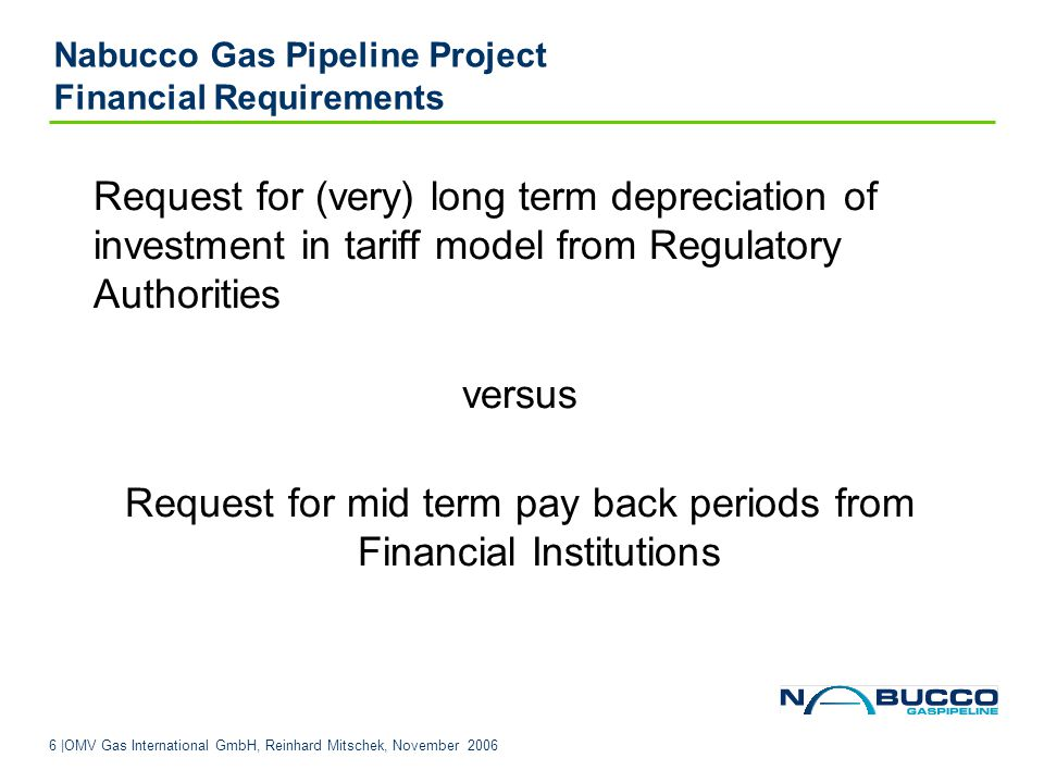 7 |OMV Gas International GmbH, Reinhard Mitschek, November 2006 Nabucco Gas Pipeline Project Financial Requirements Request for tariff methodology based on low return from Regulatory Authorities versus Request for a average debt service cover ratio of 1.5 (minDSCR 1.3) needs high cash in