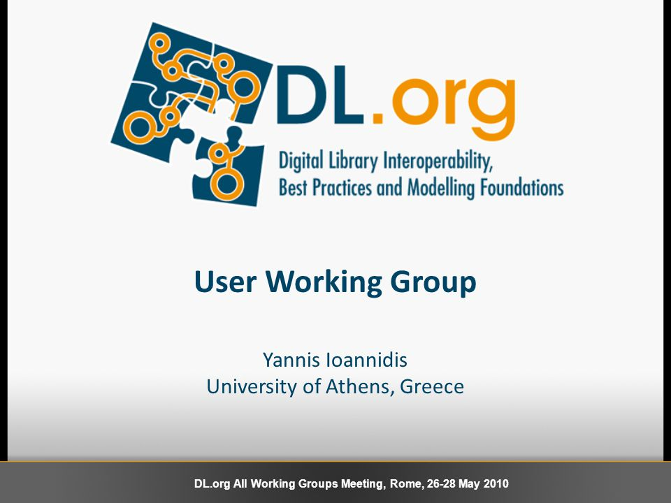 User Working Group Yannis Ioannidis University of Athens, Greece DL.org All Working Groups Meeting, Rome, 26-28 May 2010