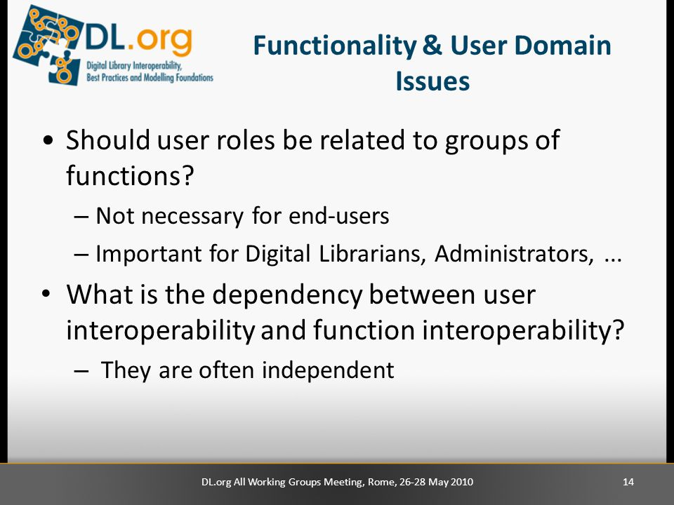 Functionality & User Domain Issues Should user roles be related to groups of functions? – Not necessary for end-users – Important for Digital Libraria