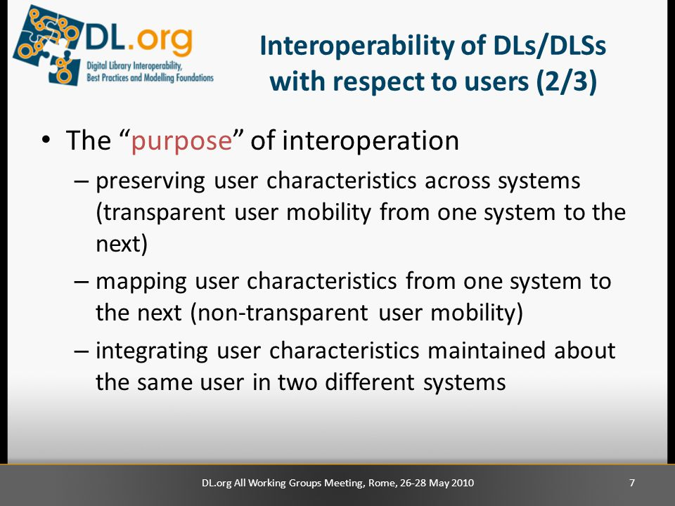 Interoperability of DLs/DLSs with respect to users (2/3) The purpose of interoperation – preserving user characteristics across systems (transparent user mobility from one system to the next) – mapping user characteristics from one system to the next (non-transparent user mobility) – integrating user characteristics maintained about the same user in two different systems DL.org All Working Groups Meeting, Rome, 26-28 May 20107