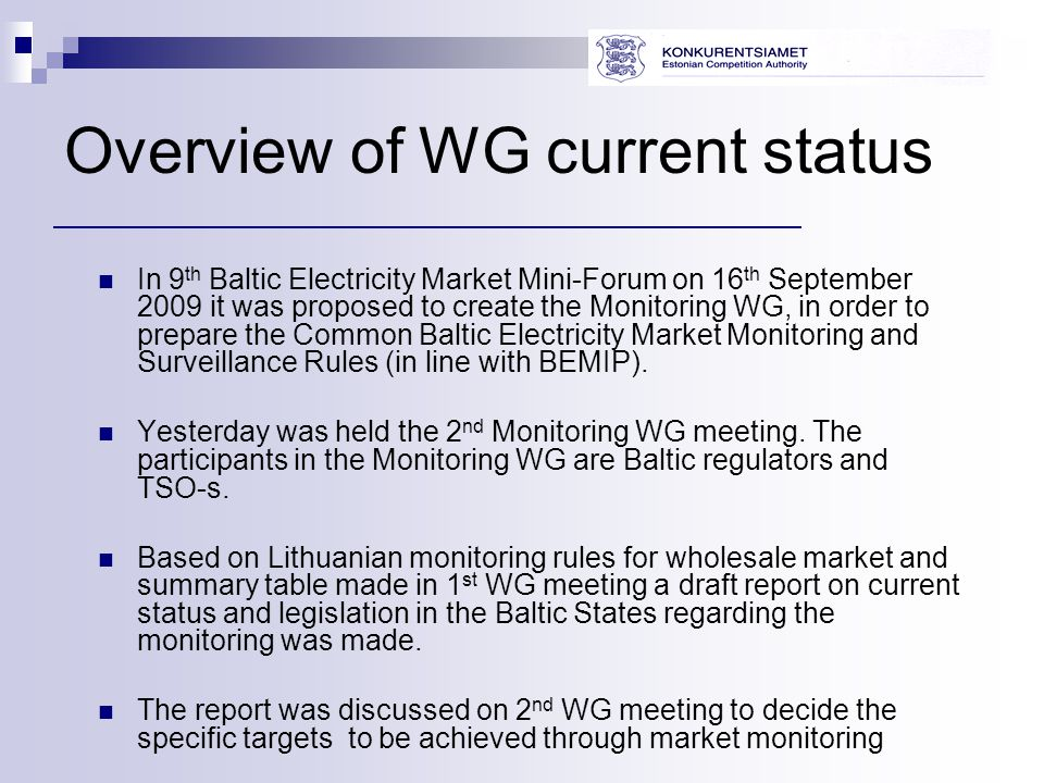 Overview of WG current status In 9 th Baltic Electricity Market Mini-Forum on 16 th September 2009 it was proposed to create the Monitoring WG, in order to prepare the Common Baltic Electricity Market Monitoring and Surveillance Rules (in line with BEMIP).