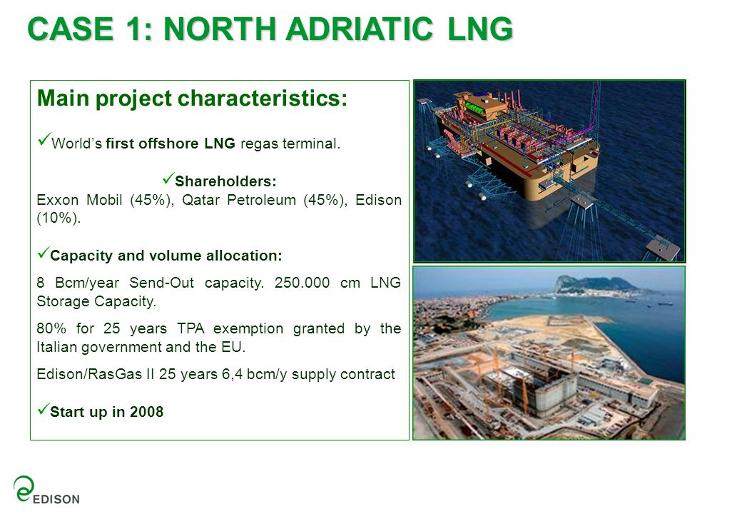 Main project characteristics: World's first offshore LNG regas terminal. Shareholders: Exxon Mobil (45%), Qatar Petroleum (45%), Edison (10%). Capacit