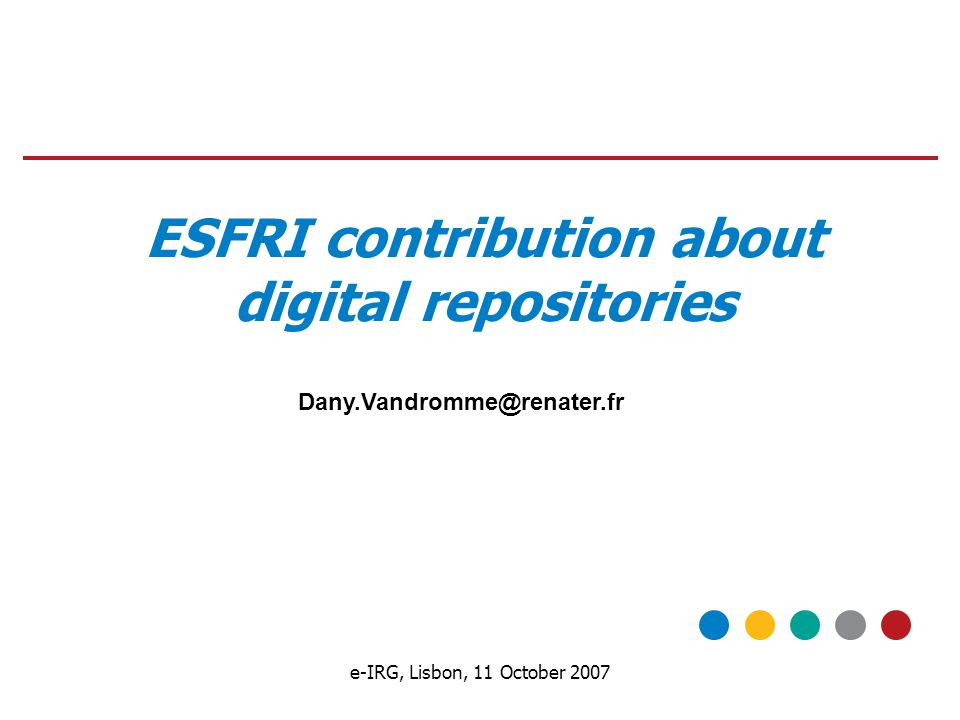 e-IRG, Lisbon, 11 October 2007 ESFRI contribution about digital repositories Dany.Vandromme@renater.fr