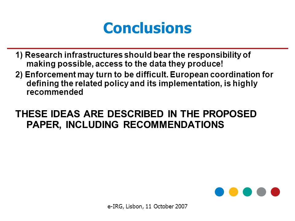 e-IRG, Lisbon, 11 October 2007 Conclusions 1) Research infrastructures should bear the responsibility of making possible, access to the data they produce.