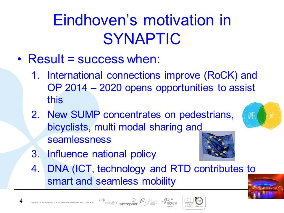 4 Eindhoven's motivation in SYNAPTIC Result = success when: 1.International connections improve (RoCK) and OP 2014 – 2020 opens opportunities to assist this 2.New SUMP concentrates on pedestrians, bicyclists, multi modal sharing and seamlessness 3.Influence national policy 4.DNA (ICT, technology and RTD contributes to smart and seamless mobility