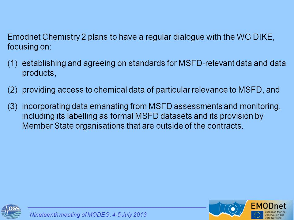 Nineteenth meeting of MODEG, 4-5 July 2013 Emodnet Chemistry 2 plans to have a regular dialogue with the WG DIKE, focusing on: (1)establishing and agreeing on standards for MSFD-relevant data and data products, (2)providing access to chemical data of particular relevance to MSFD, and (3)incorporating data emanating from MSFD assessments and monitoring, including its labelling as formal MSFD datasets and its provision by Member State organisations that are outside of the contracts.