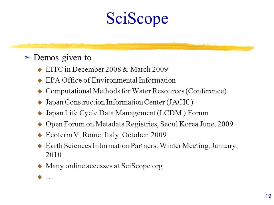 SciScope F Demos given to u EITC in December 2008 & March 2009 u EPA Office of Environmental Information u Computational Methods for Water Resources (Conference) u Japan Construction Information Center (JACIC) u Japan Life Cycle Data Management (LCDM ) Forum u Open Forum on Metadata Registries, Seoul Korea June, 2009 u Ecoterm V, Rome, Italy, October, 2009 u Earth Sciences Information Partners, Winter Meeting, January, 2010 u Many online accesses at SciScope.org u … 19